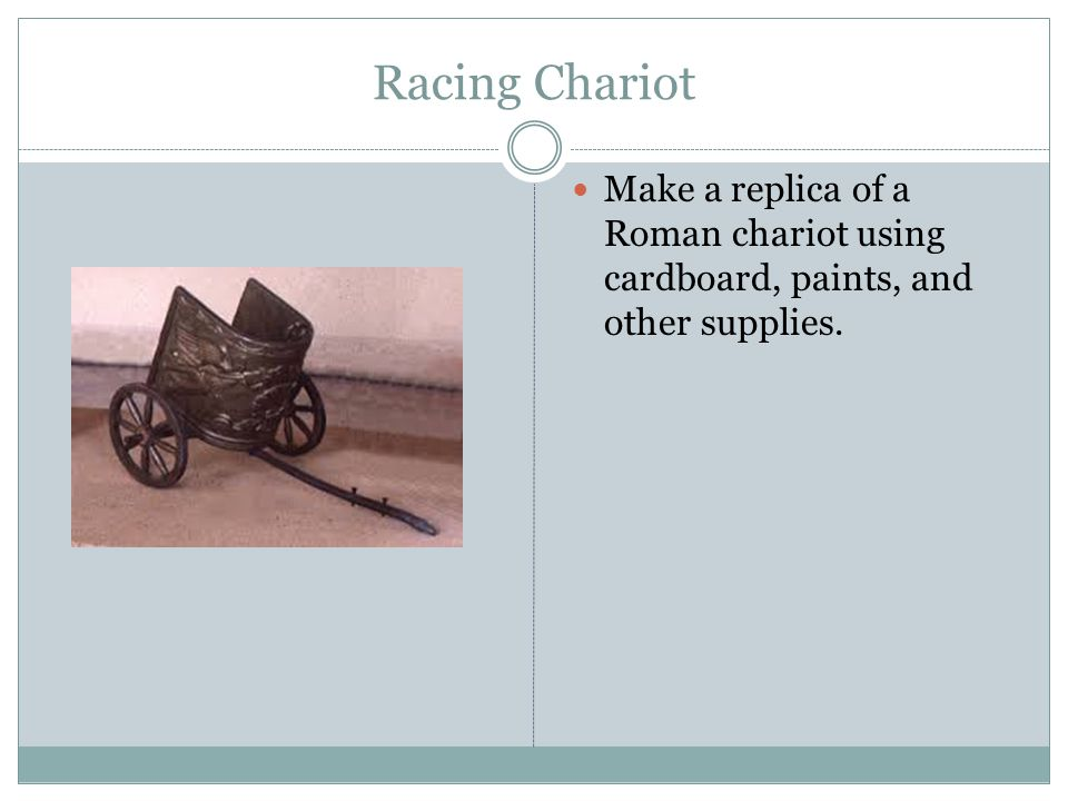 Racing Chariot Make a replica of a Roman chariot using cardboard, paints, and other supplies.