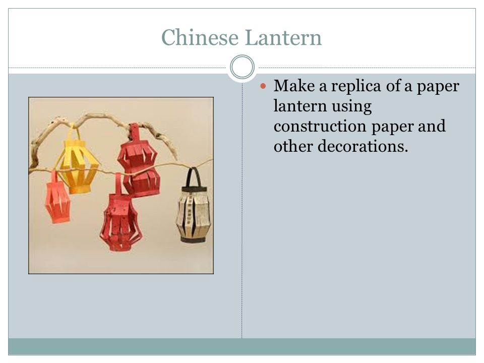 Chinese Lantern Make a replica of a paper lantern using construction paper and other decorations.
