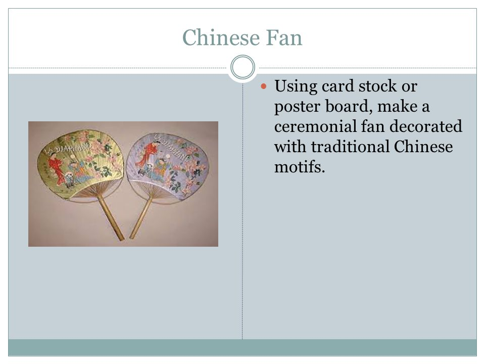Chinese Fan Using card stock or poster board, make a ceremonial fan decorated with traditional Chinese motifs.