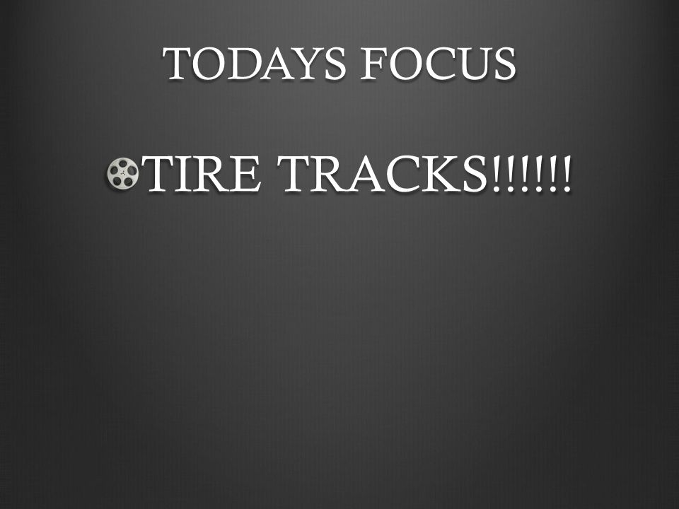 TODAYS FOCUS TIRE TRACKS!!!!!!