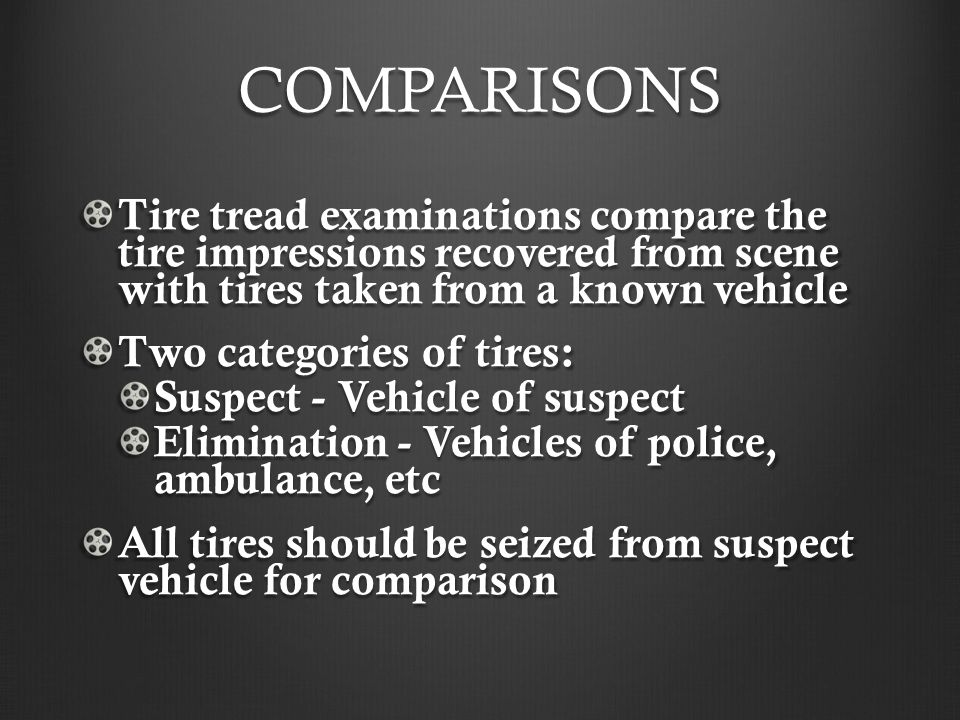 COMPARISONS Tire tread examinations compare the tire impressions recovered from scene with tires taken from a known vehicle.
