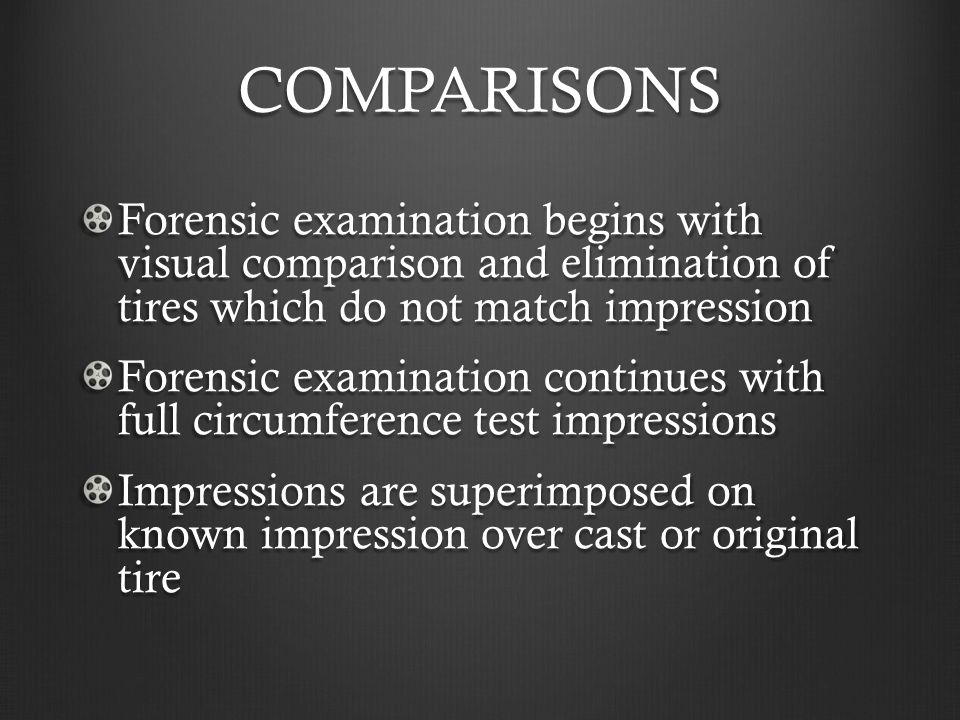 COMPARISONS Forensic examination begins with visual comparison and elimination of tires which do not match impression.