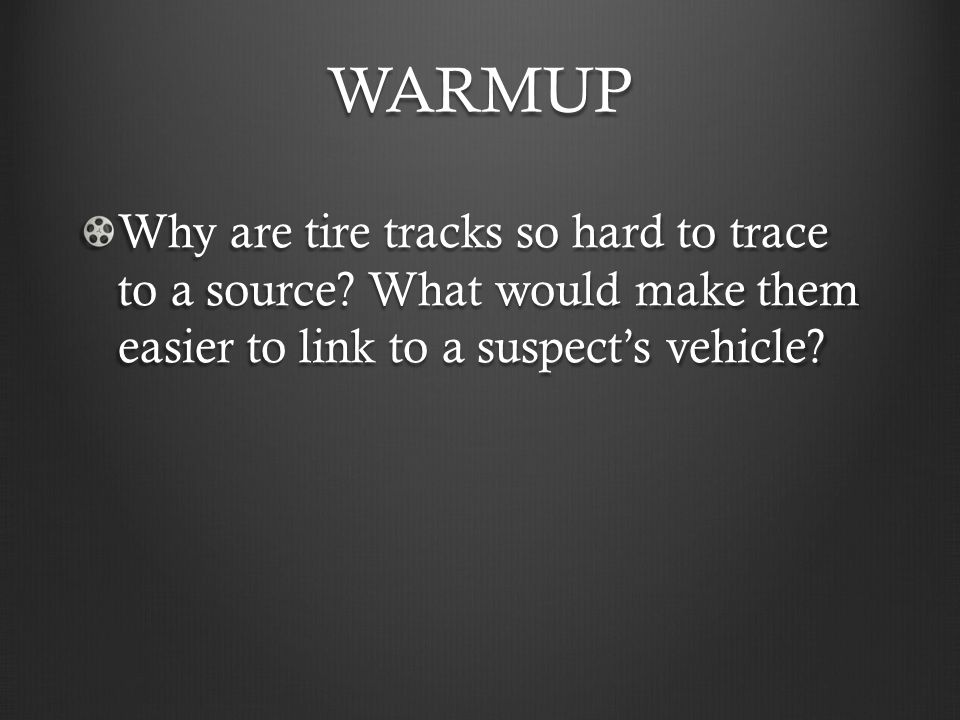 WARMUP Why are tire tracks so hard to trace to a source.