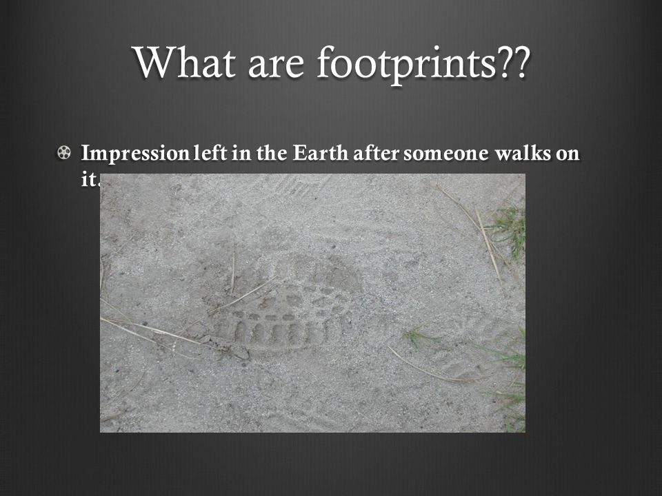 What are footprints Impression left in the Earth after someone walks on it.