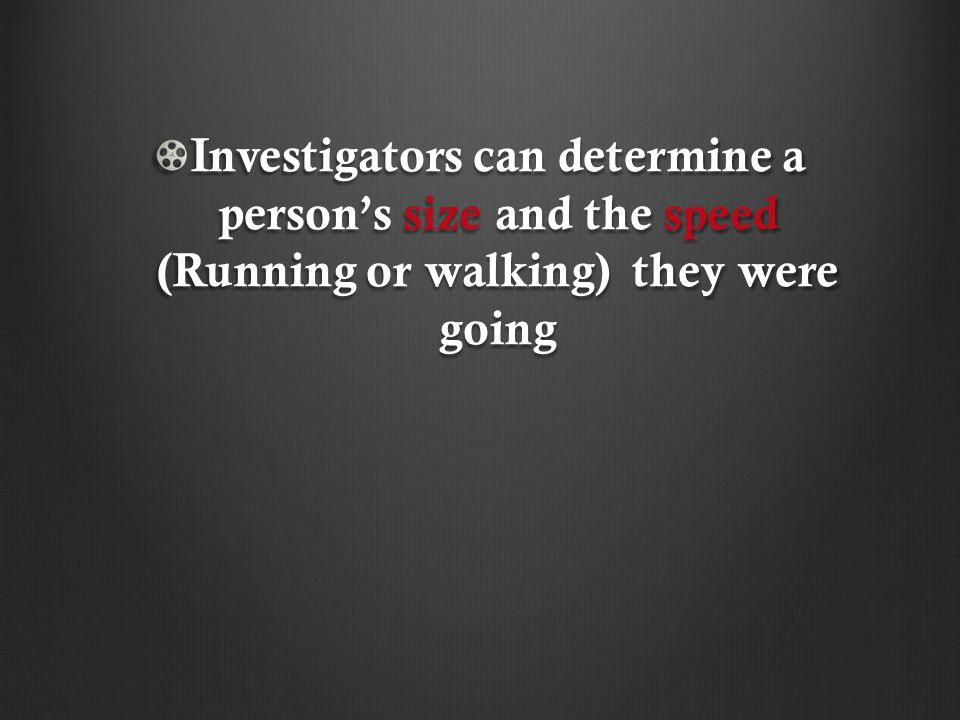 Investigators can determine a person's size and the speed (Running or walking) they were going