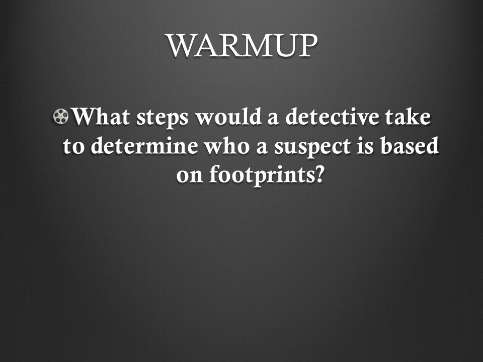 WARMUP What steps would a detective take to determine who a suspect is based on footprints