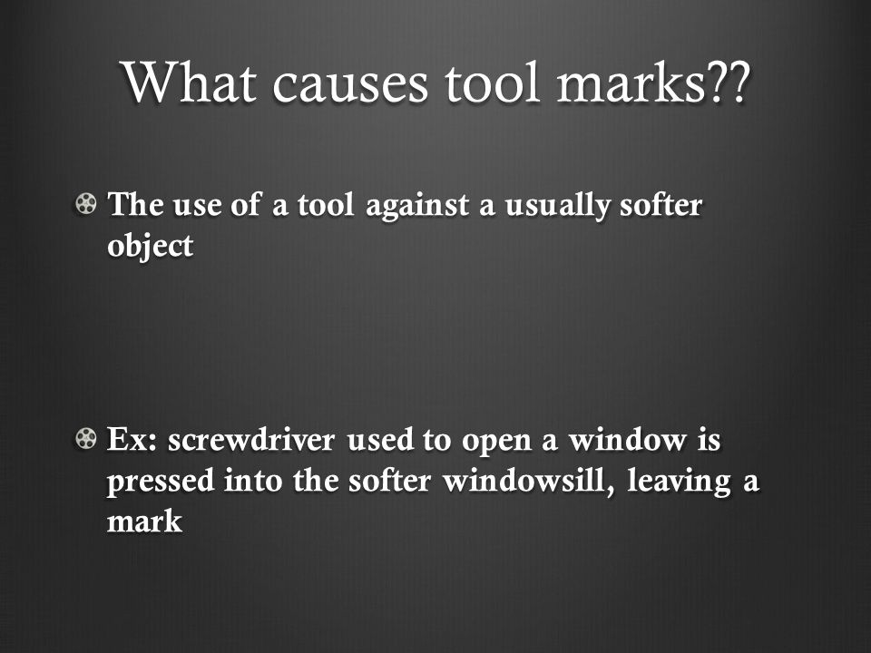 What causes tool marks The use of a tool against a usually softer object.