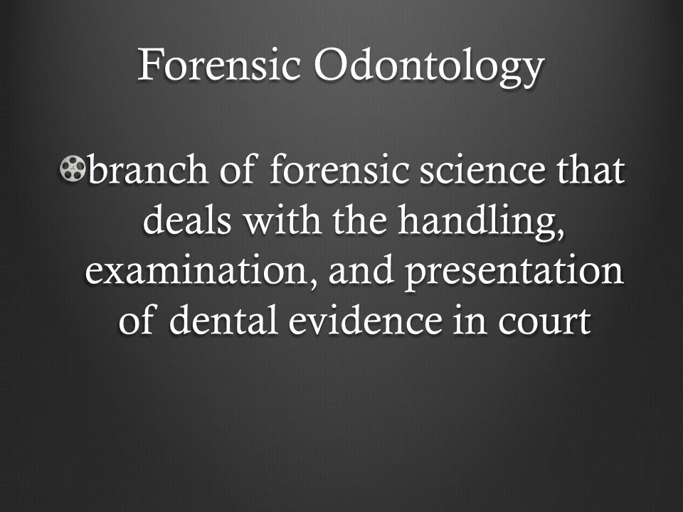 Forensic Odontology branch of forensic science that deals with the handling, examination, and presentation of dental evidence in court.