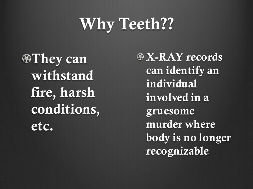 Why Teeth They can withstand fire, harsh conditions, etc.