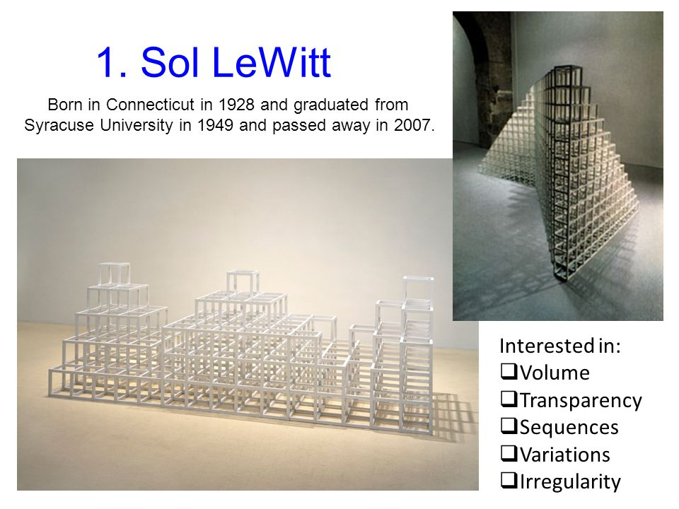 1. Sol LeWitt Interested in: Volume Transparency Sequences Variations
