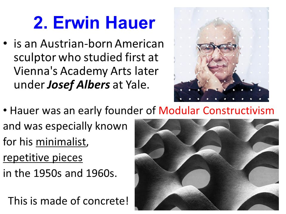 2. Erwin Hauer is an Austrian-born American sculptor who studied first at Vienna s Academy Arts later under Josef Albers at Yale.