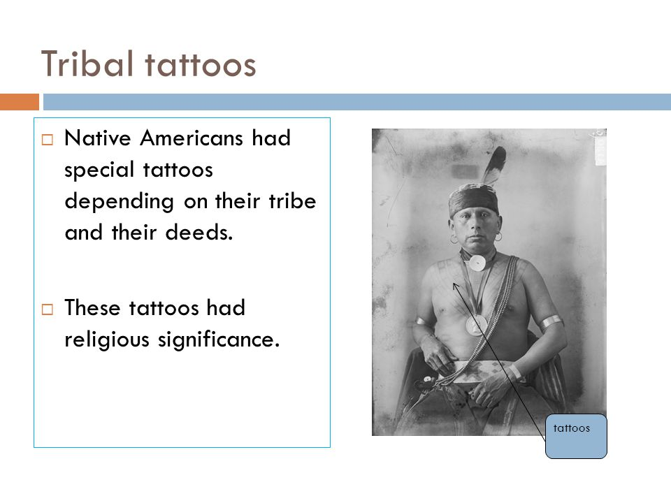 Tribal tattoos Native Americans had special tattoos depending on their tribe and their deeds. These tattoos had religious significance.