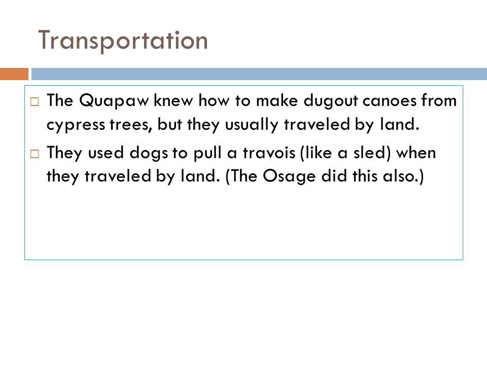 Transportation The Quapaw knew how to make dugout canoes from cypress trees, but they usually traveled by land.