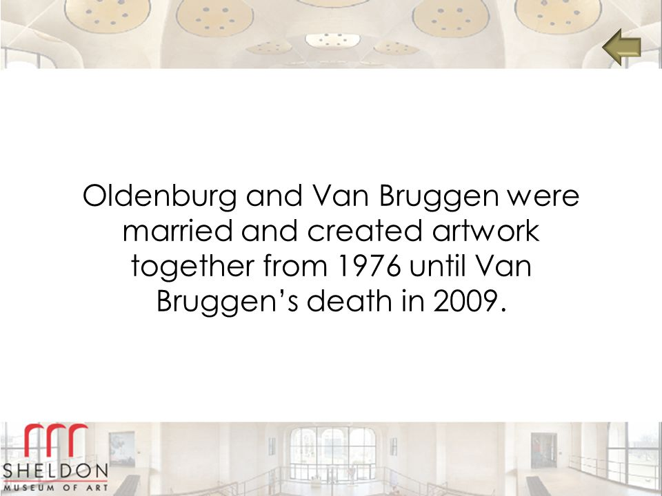 Oldenburg and Van Bruggen were married and created artwork together from 1976 until Van Bruggen's death in 2009.