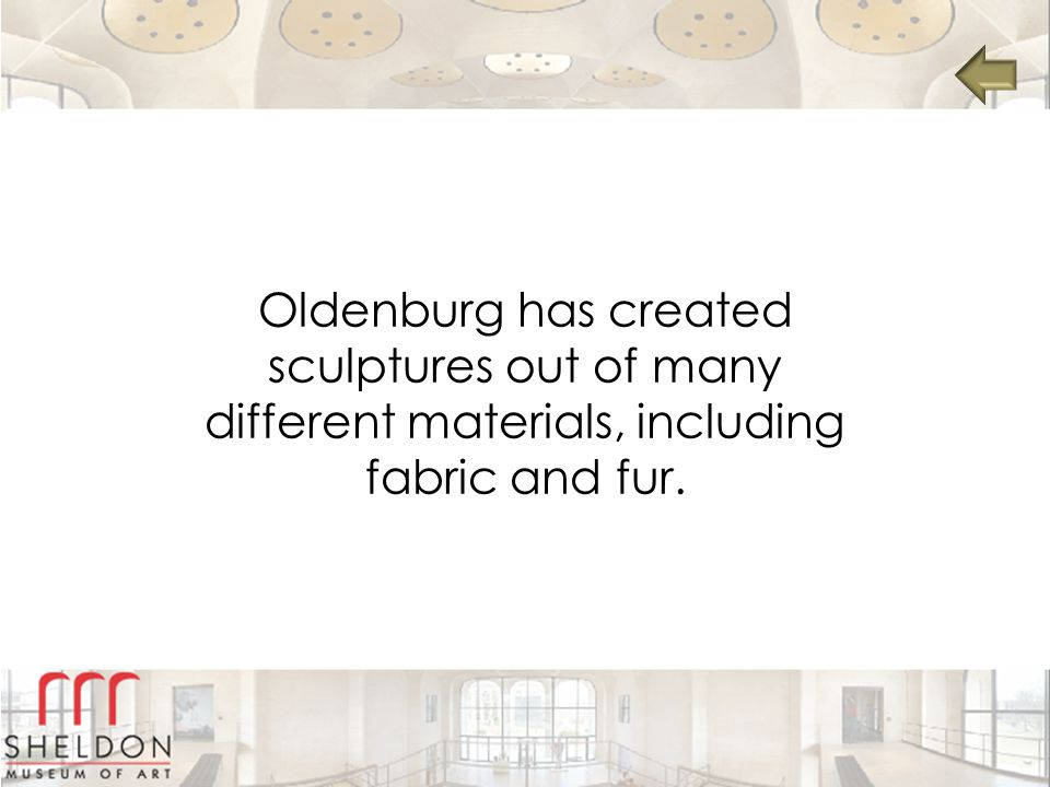 Oldenburg has created sculptures out of many different materials, including fabric and fur.
