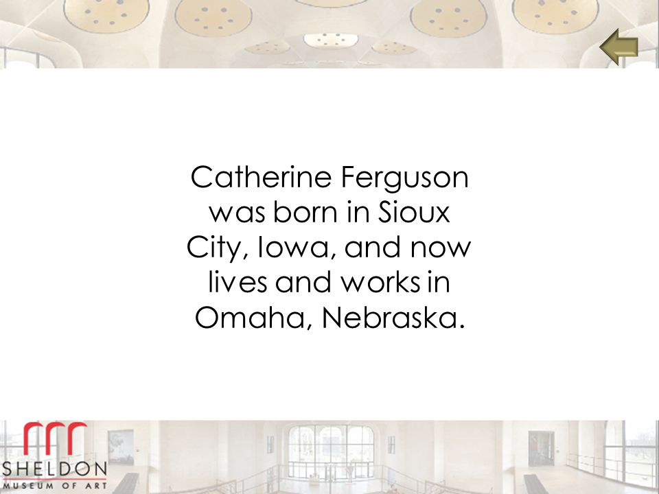 Catherine Ferguson was born in Sioux City, Iowa, and now lives and works in Omaha, Nebraska.