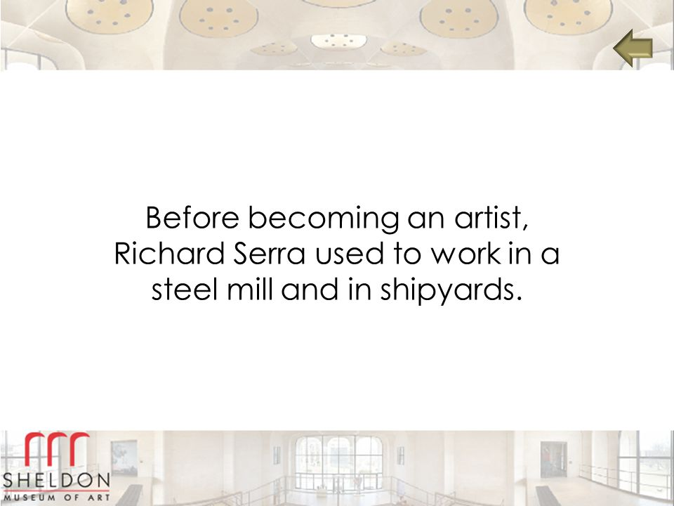 Before becoming an artist, Richard Serra used to work in a steel mill and in shipyards.