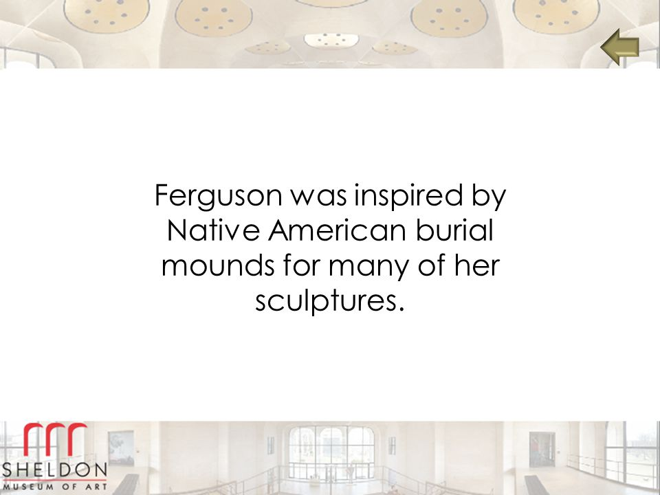 Ferguson was inspired by Native American burial mounds for many of her sculptures.