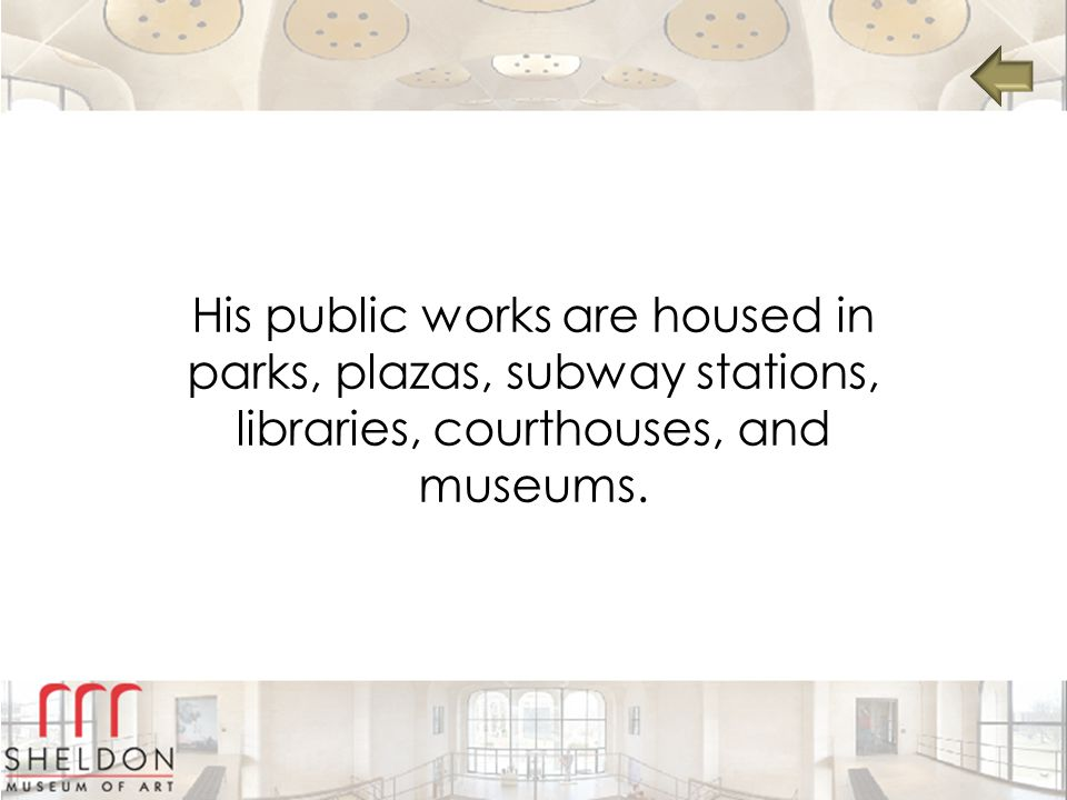 His public works are housed in parks, plazas, subway stations, libraries, courthouses, and museums.