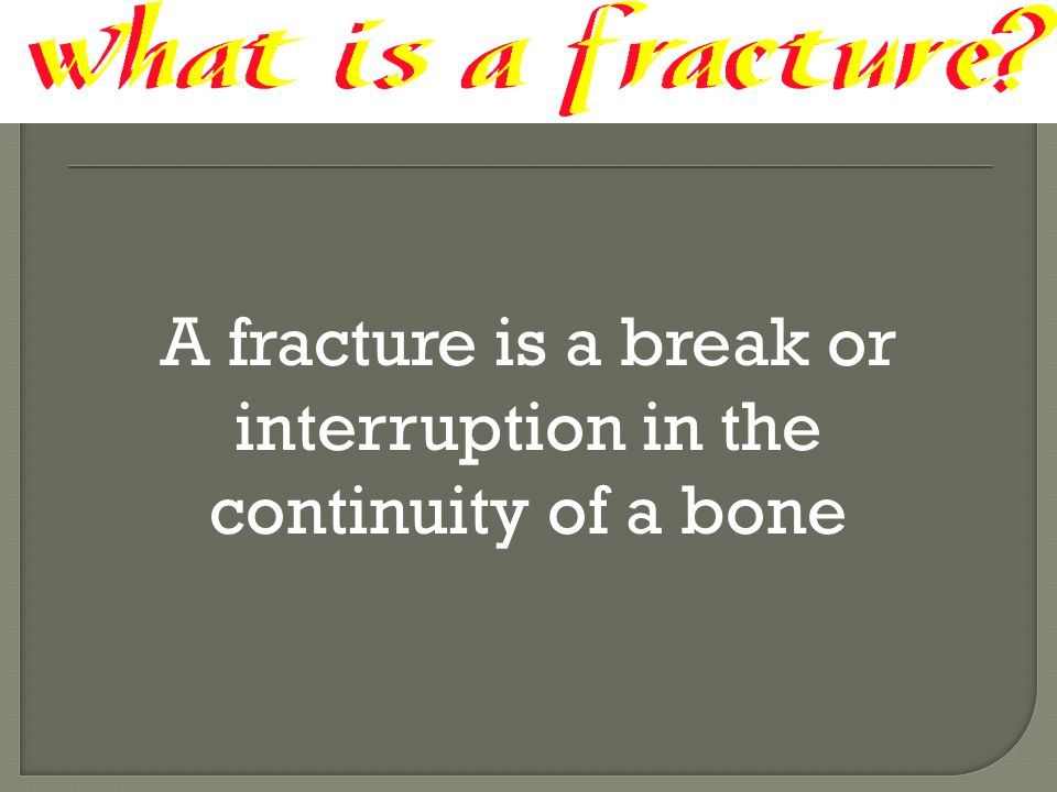 A fracture is a break or interruption in the continuity of a bone