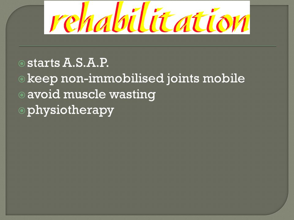 starts A.S.A.P. keep non-immobilised joints mobile avoid muscle wasting physiotherapy