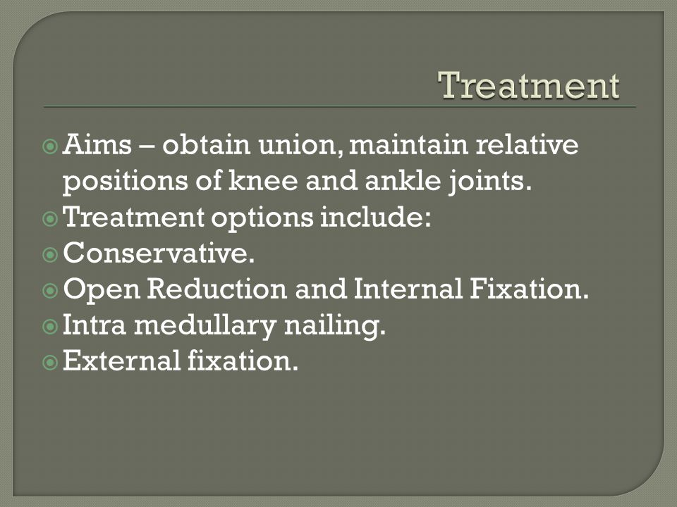 Treatment Aims – obtain union, maintain relative positions of knee and ankle joints. Treatment options include: