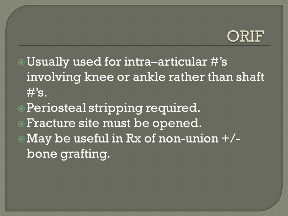 ORIF Usually used for intra–articular #'s involving knee or ankle rather than shaft #'s. Periosteal stripping required.