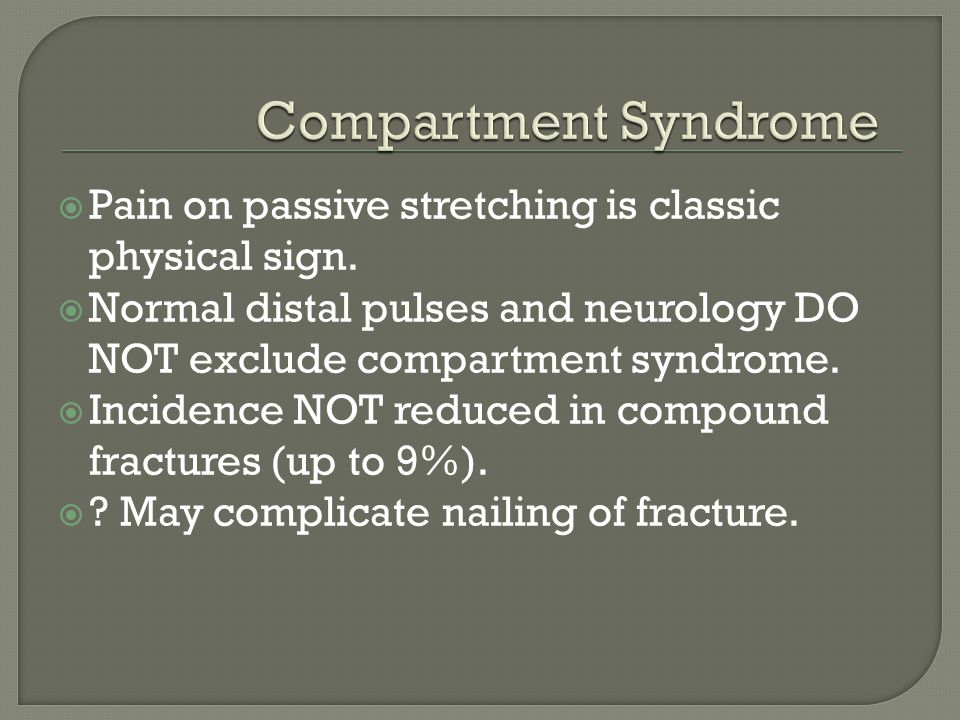 Compartment Syndrome Pain on passive stretching is classic physical sign. Normal distal pulses and neurology DO NOT exclude compartment syndrome.