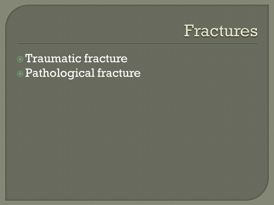Fractures Traumatic fracture Pathological fracture