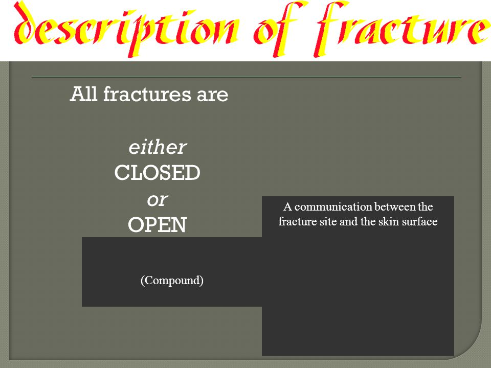 All fractures are either CLOSED or OPEN