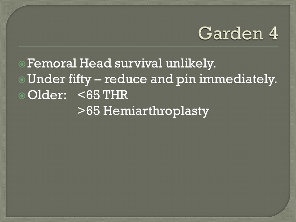 Garden 4 Femoral Head survival unlikely.