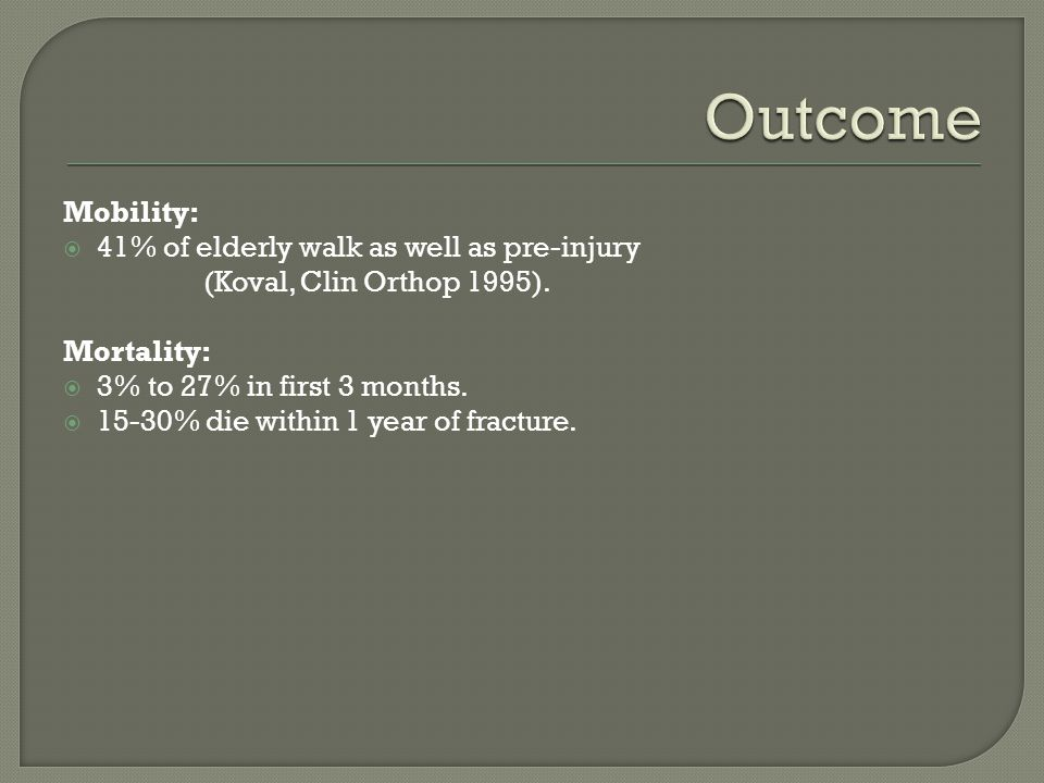 Outcome Mobility: 41% of elderly walk as well as pre-injury (Koval, Clin Orthop 1995). Mortality: