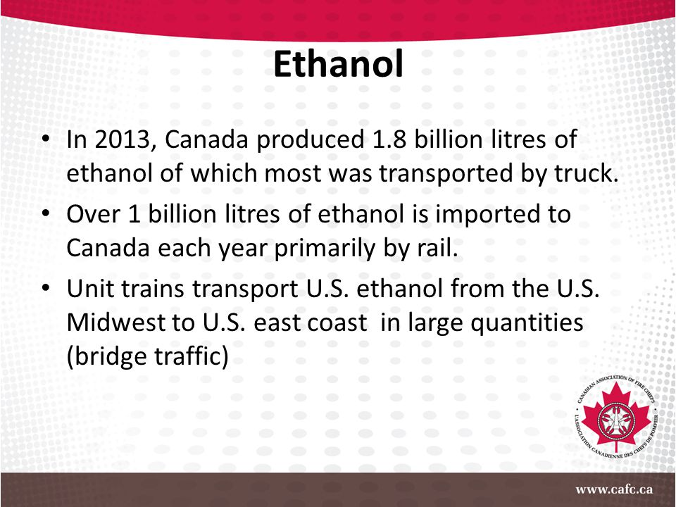 Ethanol In 2013, Canada produced 1.8 billion litres of ethanol of which most was transported by truck.