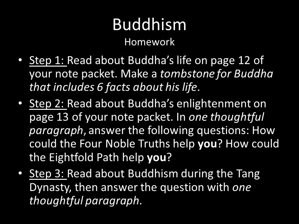 Buddhism Homework Step 1: Read about Buddha's life on page 12 of your note packet. Make a tombstone for Buddha that includes 6 facts about his life.