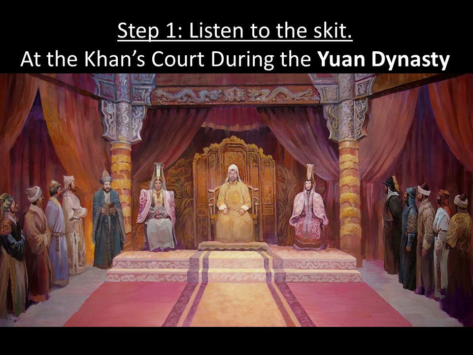 Step 1: Listen to the skit. At the Khan's Court During the Yuan Dynasty