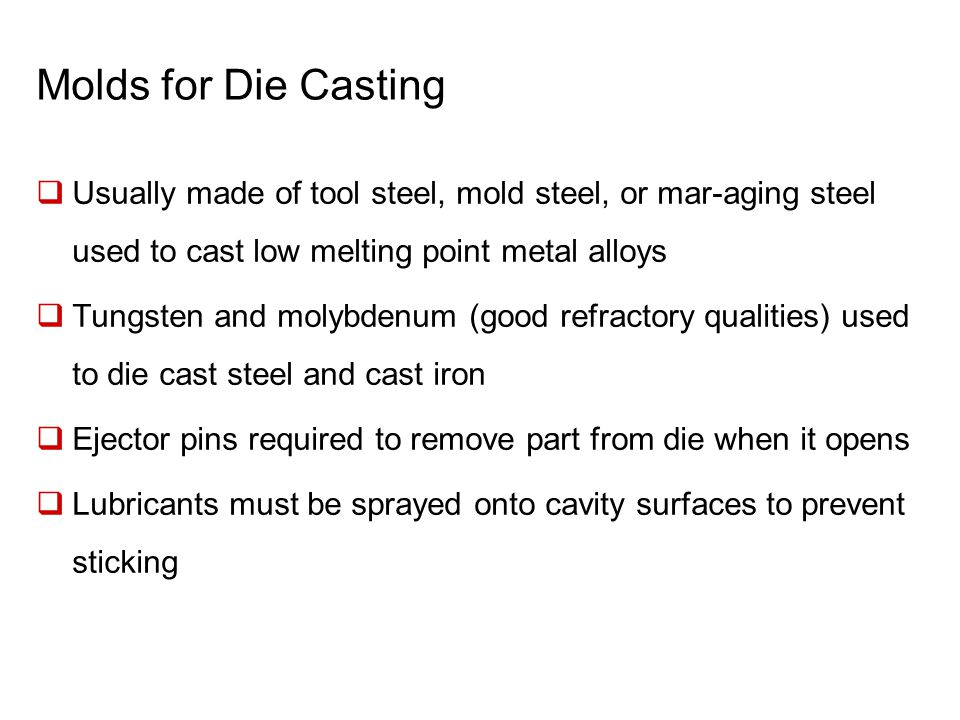 Molds for Die Casting Usually made of tool steel, mold steel, or mar-aging steel used to cast low melting point metal alloys.