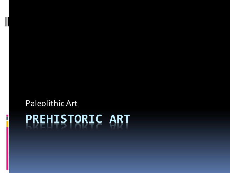 Paleolithic Art PREHISTORIC ART