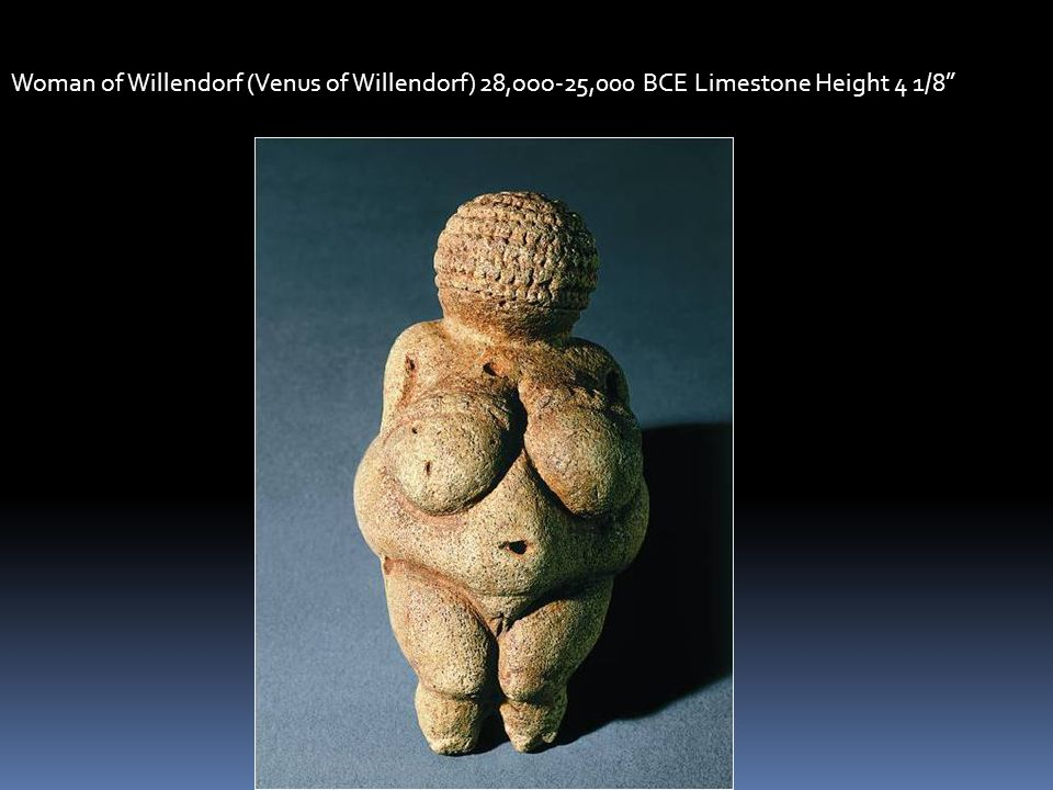 Woman of Willendorf (Venus of Willendorf) 28,ooo-25,000 BCE Limestone Height 4 1/8