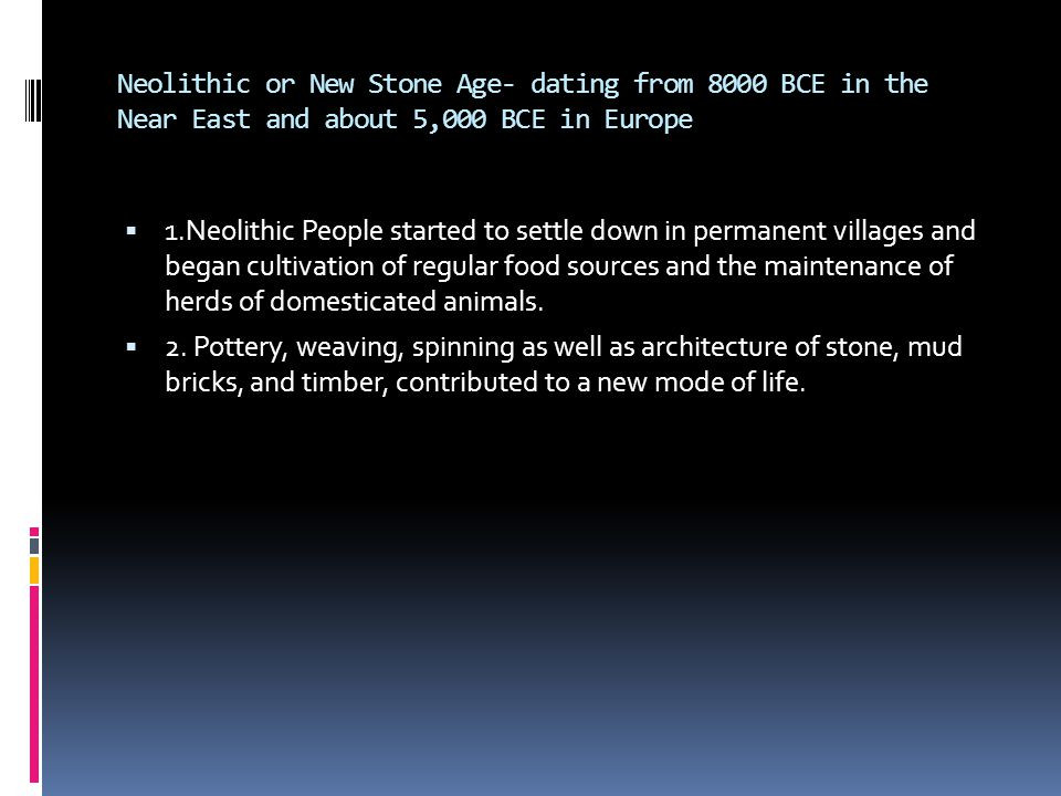 Neolithic or New Stone Age- dating from 8000 BCE in the Near East and about 5,000 BCE in Europe