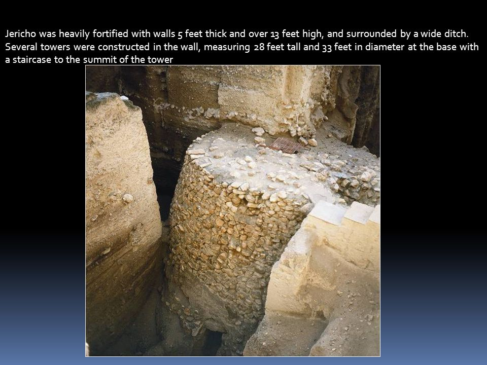 Jericho was heavily fortified with walls 5 feet thick and over 13 feet high, and surrounded by a wide ditch. Several towers were constructed in the wall, measuring 28 feet tall and 33 feet in diameter at the base with a staircase to the summit of the tower