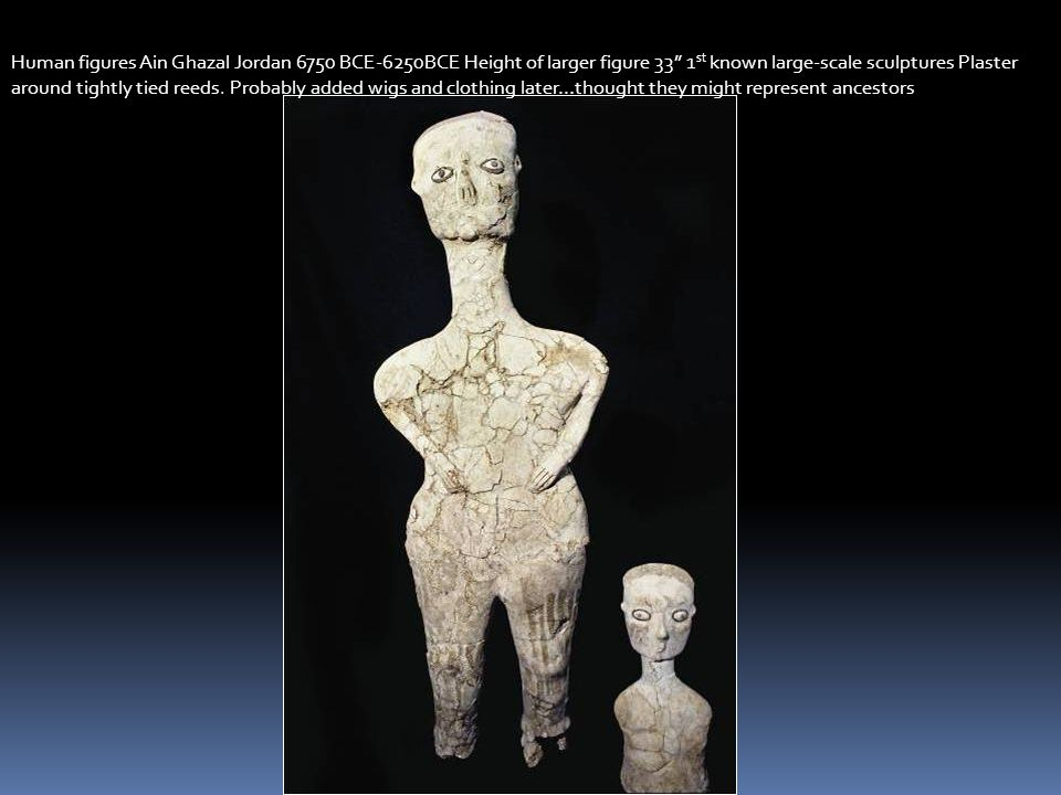 Human figures Ain Ghazal Jordan 6750 BCE-6250BCE Height of larger figure 33 1st known large-scale sculptures Plaster around tightly tied reeds. Probably added wigs and clothing later…thought they might represent ancestors