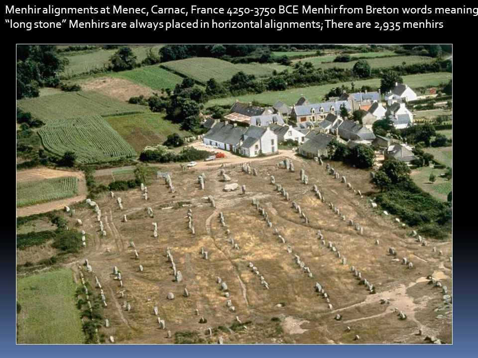 Menhir alignments at Menec, Carnac, France 4250-3750 BCE Menhir from Breton words meaning long stone Menhirs are always placed in horizontal alignments; There are 2,935 menhirs