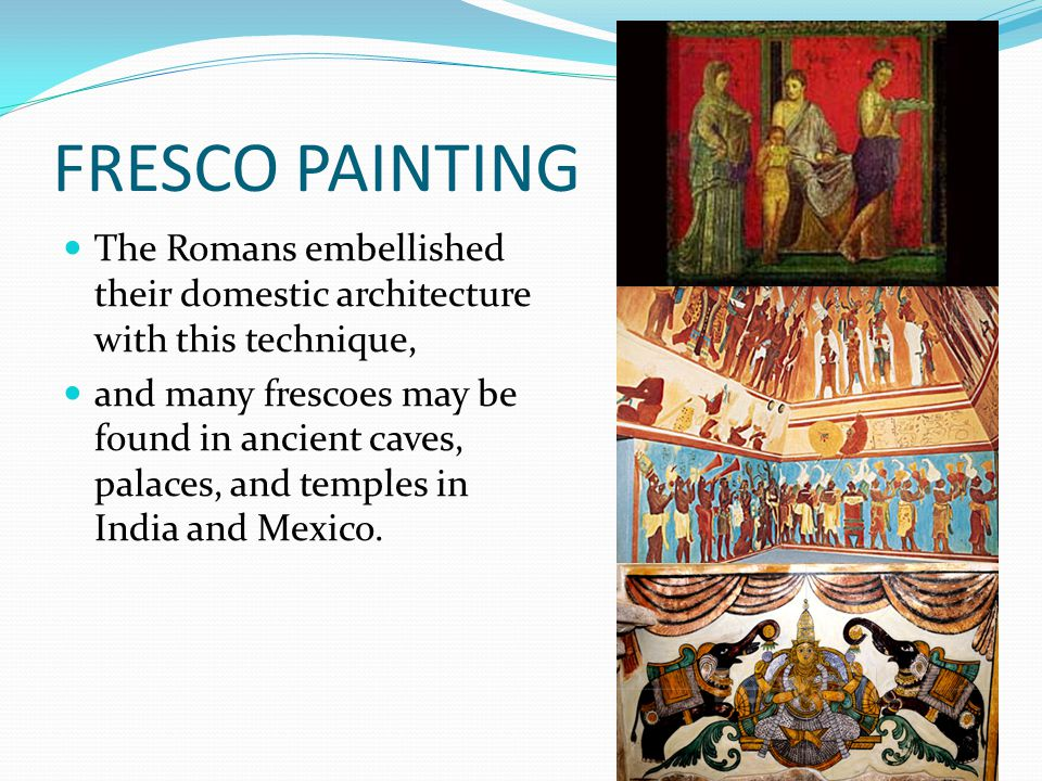 FRESCO PAINTING The Romans embellished their domestic architecture with this technique,