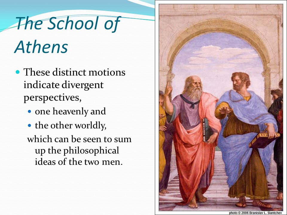 The School of Athens These distinct motions indicate divergent perspectives, one heavenly and. the other worldly,