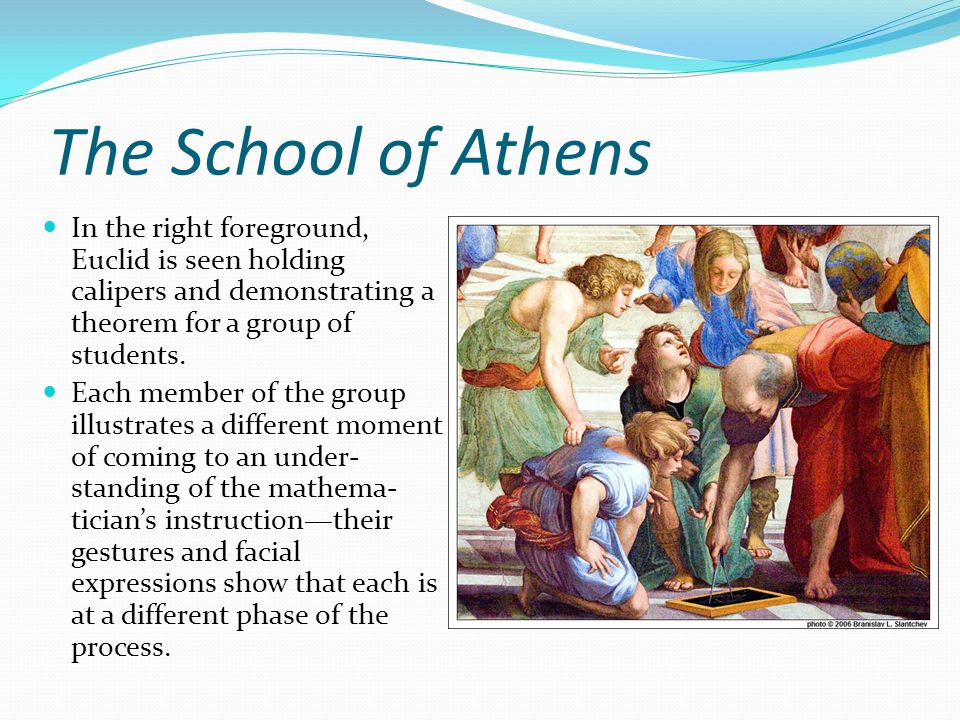 The School of Athens In the right foreground, Euclid is seen holding calipers and demonstrating a theorem for a group of students.