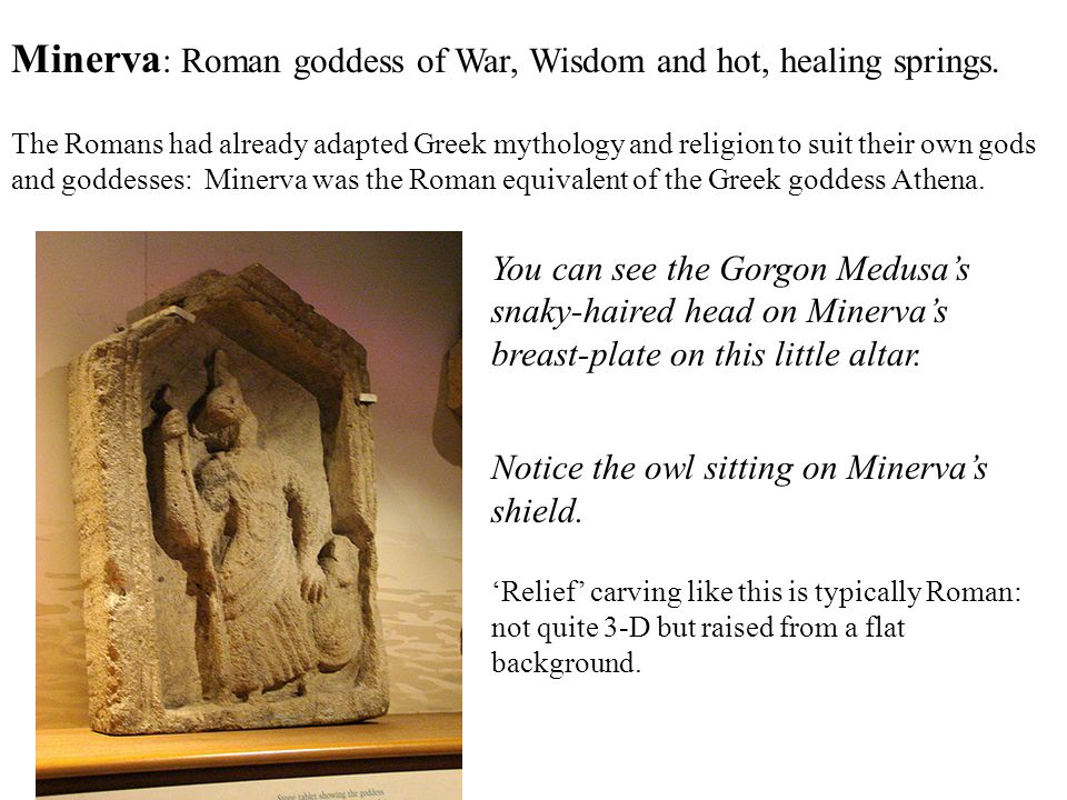 Minerva: Roman goddess of War, Wisdom and hot, healing springs.