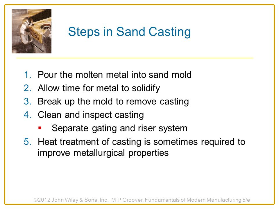 Steps in Sand Casting Pour the molten metal into sand mold