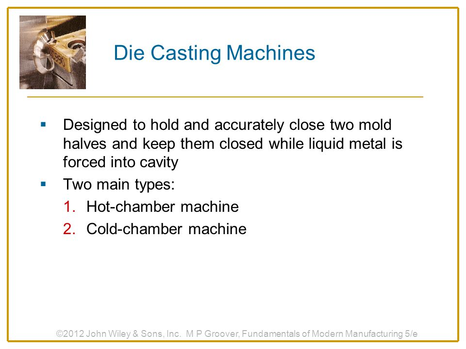 Die Casting Machines Designed to hold and accurately close two mold halves and keep them closed while liquid metal is forced into cavity.