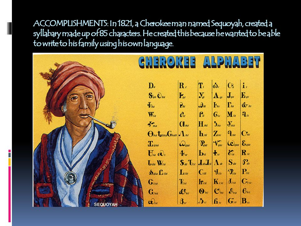 ACCOMPLISHMENTS: In 1821, a Cherokee man named Sequoyah, created a syllabary made up of 85 characters.