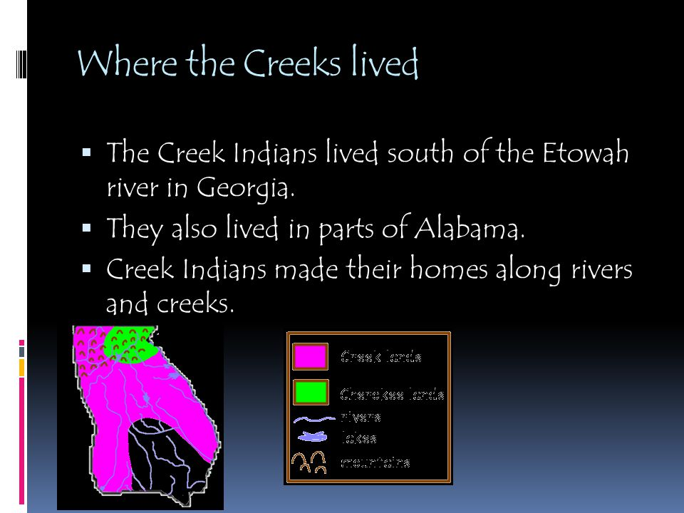 Where the Creeks lived The Creek Indians lived south of the Etowah river in Georgia. They also lived in parts of Alabama.
